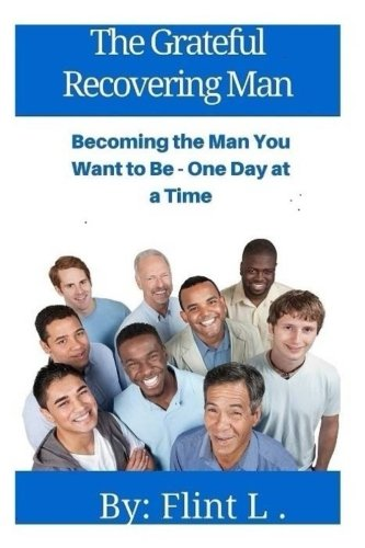 The Grateful Recovering Man: Becoming The Man You Want To Be - One Day At A Time