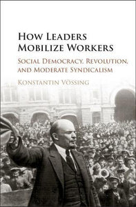 How Leaders Mobilize Workers: Social Democracy, Revolution, And Moderate Syndicalism