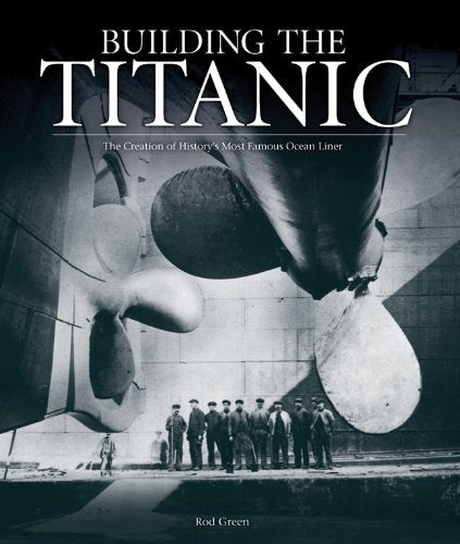 Building The Titanic: The Creation Of History'S Most Famous Ocean Liner