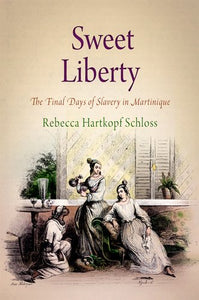 Sweet Liberty: The Final Days Of Slavery In Martinique (Early American Studies)