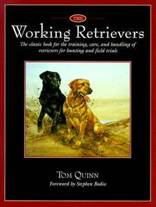 The Working Retrievers: The Classic Book For The Training, Care, And Handling Of Retrievers For Hunting And Field Trials