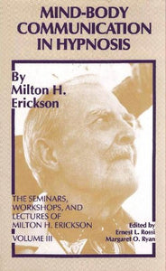 Mind-Body Communication In Hypnosis (The Seminars, Workshops, And Lectures Of Milton H. Erickson, Vol. 3)