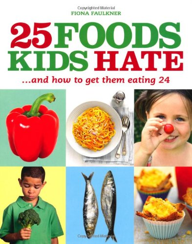 25 Foods Kids Hate: ...And How To Get Them Eating 24