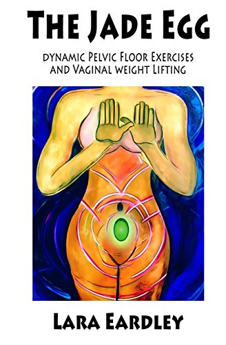 The Jade Egg: Dynamic Pelvic Floor Exercises And Vaginal Weight Lifting Techniques For Women