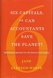 Six Capitals, Or Can Accountants Save The Planet?: Rethinking Capitalism For The Twenty-First Century