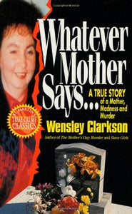 Whatever Mother Says.: A True Story Of A Mother, Madness And Murder (St. Martin'S True Crime Library)