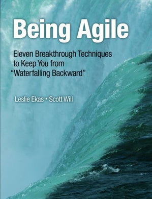 Being Agile: Eleven Breakthrough Techniques To Keep You From Waterfalling Backward