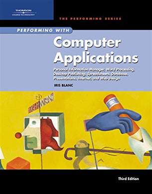 Performing With Computer Applications: Personal Information Manager, Word Processing, Desktop Publishing, Spreadsheets, Databases, Presentations. Assessment Manager (Sam) - Office 2007