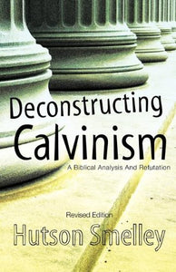 Deconstructing Calvinism Revised Edition