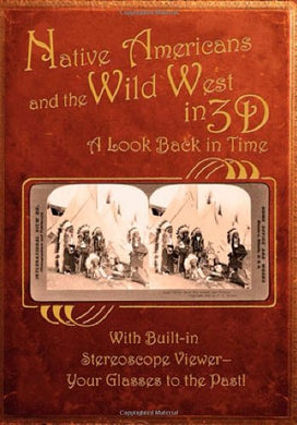 Native Americans & The Wild West In 3D: A Look Back In Time: With Built-In Stereoscope Viewer - Your Glasses To The Past!