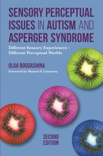Sensory Perceptual Issues In Autism And Asperger Syndrome, Second Edition: Different Sensory Experiences - Different Perceptual Worlds