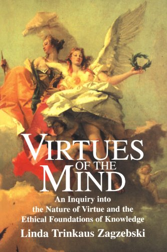 Virtues Of The Mind: An Inquiry Into The Nature Of Virtue And The Ethical Foundations Of Knowledge (Cambridge Studies In Philosophy)
