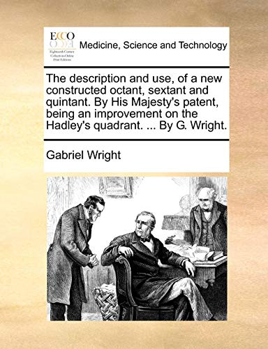 The Description And Use, Of A New Constructed Octant, Sextant And Quintant. By His Majesty'S Patent, Being An Improvement On The Hadley'S Quadrant. ... By G. Wright.