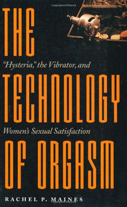 The Technology Of Orgasm:Hysteria, The Vibrator, And Women'S Sexual Satisfaction (Johns Hopkins Studies In The History Of Technology)