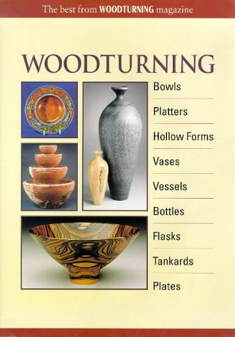 Woodturning: Bowls, Platters, Hollow Forms, Vases, Vessels, Bottles, Flasks, Tankards, Plates: The Best From Woodturning Magazine