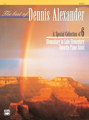 The Best Of Dennis Alexander, Bk 1: A Special Collection Of 6 Elementary To Late Elementary Favorite Piano Solos