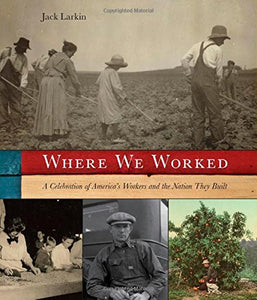 Where We Worked: A Celebration Of America'S Workers And The Nation They Built