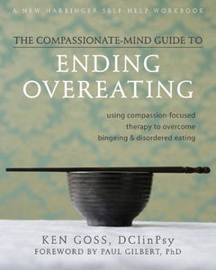 The Compassionate-Mind Guide To Ending Overeating: Using Compassion-Focused Therapy To Overcome Bingeing And Disordered Eating (The New Harbinger Compassion-Focused Therapy Series)