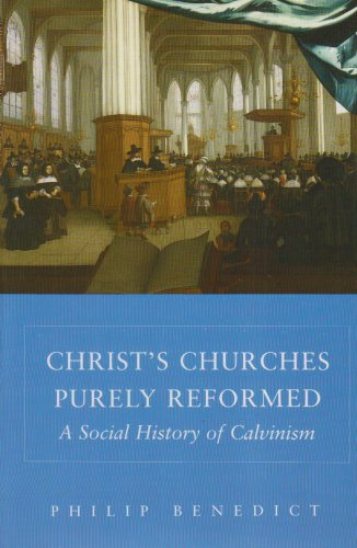 Christs Churches Purely Reformed: A Social History Of Calvinism