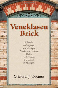 Veneklasen Brick: A Family, A Company, And A Unique Nineteenth-Century Dutch Architectural Movement In Michigan