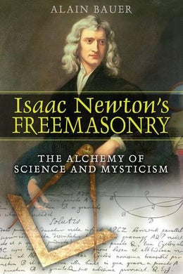 Isaac Newton'S Freemasonry: The Alchemy Of Science And Mysticism