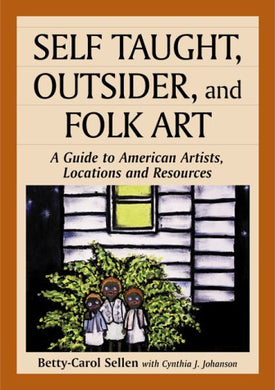 Self Taught, Outsider, And Folk Art: A Guide To American Artists, Locations And Resources