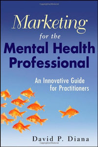 Marketing For The Mental Health Professional: An Innovative Guide For Practitioners