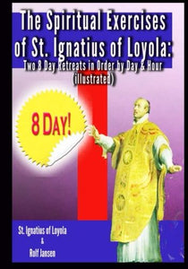 The Spiritual Exercises Of St. Ignatius Of Loyola: Two 8 Day Retreats In Order By Day And Hour (Illustrated)