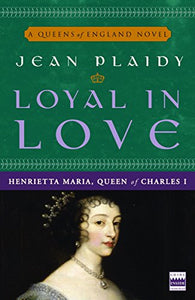 Loyal In Love: Henrietta Maria, Wife Of Charles I (A Queens Of England Novel)