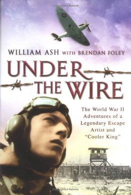 Under The Wire: The World War Ii Adventures Of A Legendary Escape Artist And Cooler King