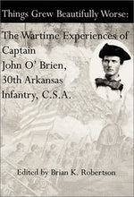 Load image into Gallery viewer, Things Grew Beautifully Worse: The Wartime Experiences Of Captain John O'Brien, 30Th Arkansas Infantry, C.S.A.