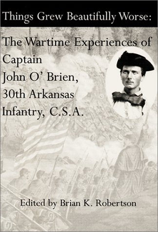 Things Grew Beautifully Worse: The Wartime Experiences Of Captain John O'Brien, 30Th Arkansas Infantry, C.S.A.