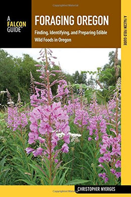 Foraging Oregon: Finding, Identifying, And Preparing Edible Wild Foods In Oregon (Foraging Series)