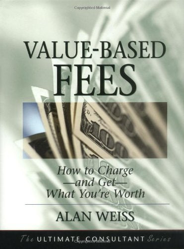 Value-Based Fees: How To Charge--And Get--What You'Re Worth (The Ultimate Consultant Series)