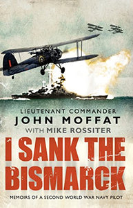 I Sank The Bismarck: Memoirs Of A Second World War Navy Pilot