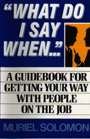 What Do I Say When...: A Guidebook For Getting Your Way With People On The Job
