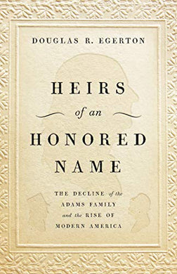 Heirs Of An Honored Name: The Decline Of The Adams Family And The Rise Of Modern America