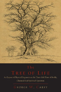 The Tree Of Life: An Expose Of Physical Regenesis On The Three-Fold Plane Of Bodily, Chemical And Spiritual Operation