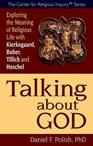 Talking About God: Exploring The Meaning Of Religious Life With Kierkegaard, Buber, Tillich And Heschel (Center For Religious Inquiry)