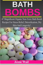 Load image into Gallery viewer, Bath Bombs: 47 Magnificent Organic Non-Toxic Bath Bomb Recipes For Stress Relief, Detoxification, Dry Skin And Longevity!