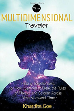 The Multidimensional Traveler: Finding Togetherness Or How I Learned To Break The Rules Of Physics And Sojourn Across Dimensions And Time