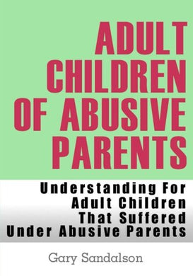 Adult Children Of Abusive Parents: Understanding For Adult Children That Suffered Under Abusive Parents