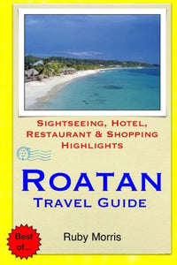 Roatan Travel Guide: Sightseeing, Hotel, Restaurant & Shopping Highlights