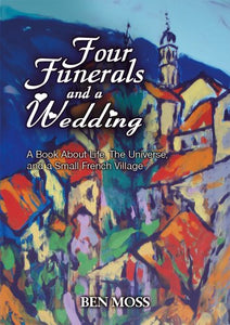 Four Funerals And A Wedding: A Book About Life, The Universe And A Small French Village