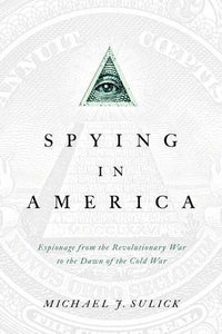 Spying In America: Espionage From The Revolutionary War To The Dawn Of The Cold War