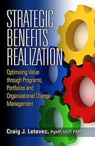 Strategic Benefits Realization: Optimizing Value Through Programs, Portfolios And Organizational Change Management