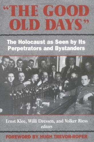 The Good Old Days: The Holocaust As Seen By Its Perpetrators And Bystanders