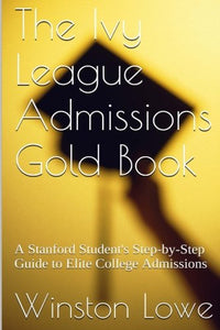 The Ivy League Admissions Gold Book: A Stanford Student'S Step-By-Step Guide To Elite College Admissions
