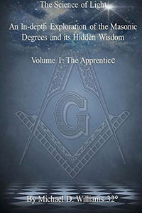 The Science Of Light Volume 1: An In-Depth Exploration Of The Masonic Degrees And Its Hidden Wisdom