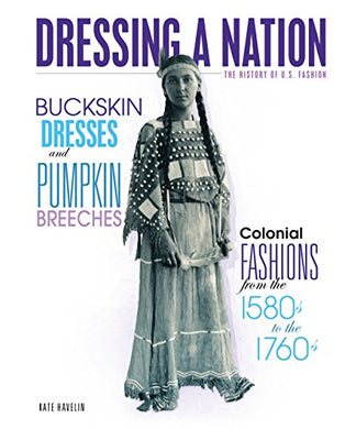 Buckskin Dresses And Pumpkin Breeches: Colonial Fashions From The 1580S To The 1760S (Dressing A Nation: The History Of U.S. Fashion)
